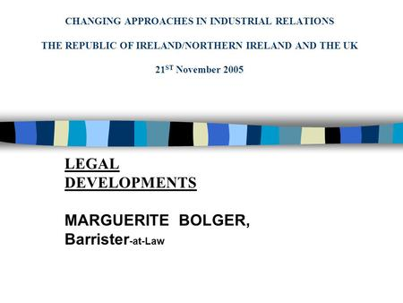 CHANGING APPROACHES IN INDUSTRIAL RELATIONS THE REPUBLIC OF IRELAND/NORTHERN IRELAND AND THE UK 21 ST November 2005 LEGAL DEVELOPMENTS MARGUERITE BOLGER,