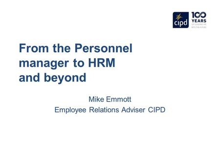 From the Personnel manager to HRM and beyond Mike Emmott Employee Relations Adviser CIPD.