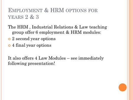 E MPLOYMENT & HRM OPTIONS FOR YEARS 2 & 3 The HRM, Industrial Relations & Law teaching group offer 6 employment & HRM modules: 2 second year options 4.