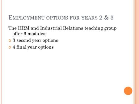 E MPLOYMENT OPTIONS FOR YEARS 2 & 3 The HRM and Industrial Relations teaching group offer 6 modules: 3 second year options 4 final year options.