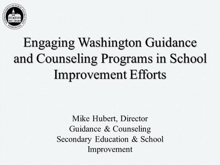 Engaging Washington Guidance and Counseling Programs in School Improvement Efforts Mike Hubert, Director Guidance & Counseling Secondary Education & School.