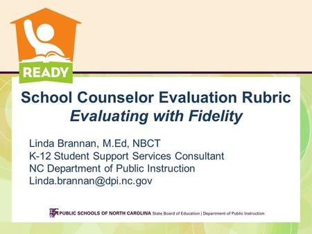 School Counselor Evaluation Rubric Evaluating with Fidelity Linda Brannan, M.Ed, NBCT K-12 Student Support Services Consultant NC Department of Public.