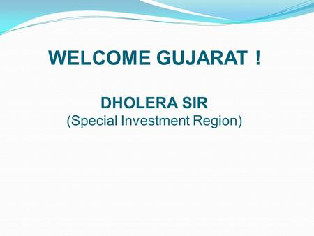 WELCOME <strong>GUJARAT</strong> ! DHOLERA SIR (Special Investment Region)