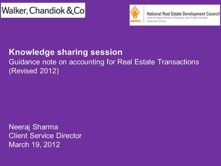 Knowledge sharing session Guidance note on accounting for Real Estate Transactions (Revised 2012) Neeraj Sharma Client Service Director March 19, 2012.