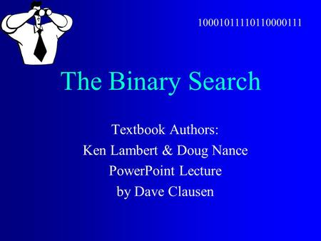 The Binary Search Textbook Authors: Ken Lambert & Doug Nance PowerPoint Lecture by Dave Clausen 10001011110110000111.