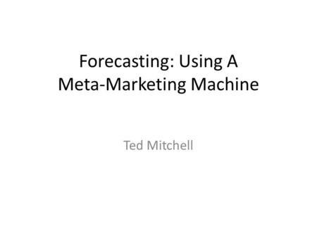 Forecasting: Using A Meta-Marketing Machine Ted Mitchell.
