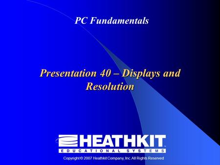 Copyright © 2007 Heathkit Company, Inc. All Rights Reserved PC Fundamentals Presentation 40 – Displays and Resolution.