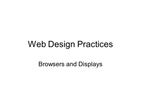 Web Design Practices Browsers and Displays. Key Concept Web browsers are HTML and CSS renders. How your page looks depends on which browser you use. How.