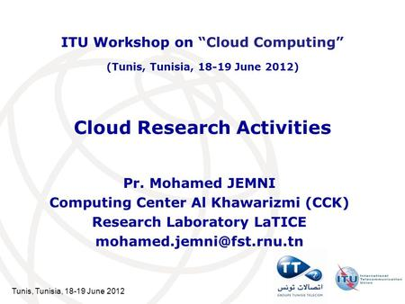 Tunis, Tunisia, 18-19 June 2012 Cloud Research Activities Pr. Mohamed JEMNI Computing Center Al Khawarizmi (CCK) Research Laboratory LaTICE