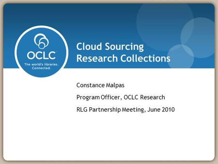 Cloud Sourcing Research Collections Constance Malpas Program Officer, OCLC Research RLG Partnership Meeting, June 2010.