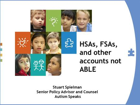 HSAs, FSAs, and other accounts not ABLE Stuart Spielman Senior Policy Advisor and Counsel Autism Speaks.