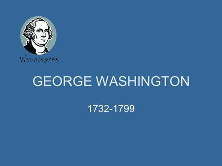 GEORGE WASHINGTON 1732-1799 George Washington was the first president of the United States. This PowerPoint slide show includes photos and brief facts.