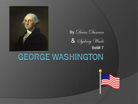 By Devin Duncan & Sydney Wade Bell# 7. Summary  George Washington was an American general & commander – in-chief of the Colonial armies in he American.