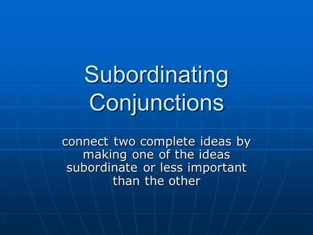 Subordinating Conjunctions connect two complete ideas by making one of the ideas subordinate or less important than the other.