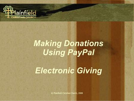 © Plainfield Christian Church, 2008 Making Donations Using PayPal Electronic Giving.