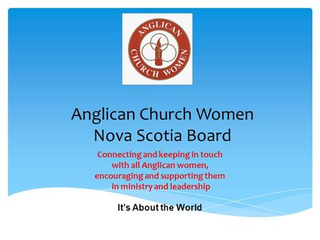 Anglican Church Women Nova Scotia Board Connecting and keeping in touch with all Anglican women, encouraging and supporting them in ministry and leadership.
