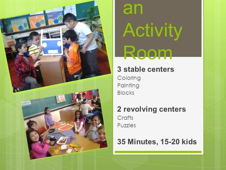 Running an Activity Room 3 stable centers Coloring Painting Blocks 2 revolving centers Crafts Puzzles 35 Minutes, 15-20 kids.