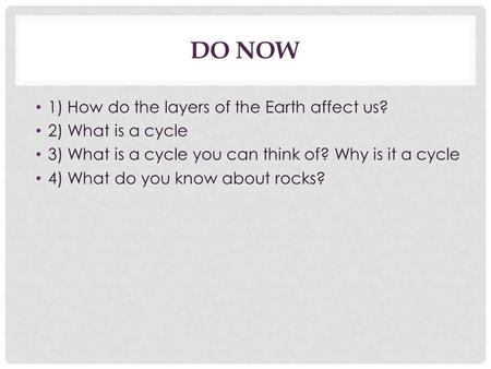 DO NOW 1) How do the layers of the Earth affect us? 2) What is a cycle 3) What is a cycle you can think of? Why is it a cycle 4) What do you know about.