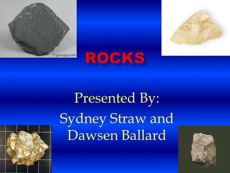 Presented By: Sydney Straw and Dawsen Ballard. Sedimentary Rocks Sedimentary rocks are made of sediments. The sediments are compacted together. These.