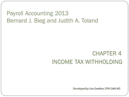CHAPTER 4 INCOME TAX WITHHOLDING Developed by Lisa Swallow, CPA CMA MS Payroll Accounting 2013 Bernard J. Bieg and Judith A. Toland.