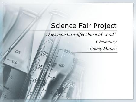 Science Fair Project Does moisture effect burn of wood? Chemistry Jimmy Moore.