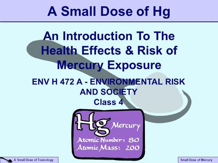 Small Dose of Mercury A Small Dose of Toxicology A Small Dose of Hg An Introduction To The Health Effects & Risk of Mercury Exposure ENV H 472 A - ENVIRONMENTAL.