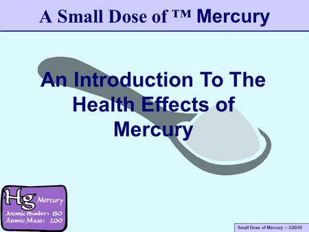 Small Dose of Mercury – 3/20/05 A Small Dose of ™ Mercury An Introduction To The Health Effects of Mercury.