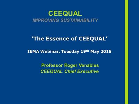 CEEQUAL IMPROVING SUSTAINABILITY 'The Essence of CEEQUAL' IEMA Webinar, Tuesday 19 th May 2015 Professor Roger Venables CEEQUAL Chief Executive.