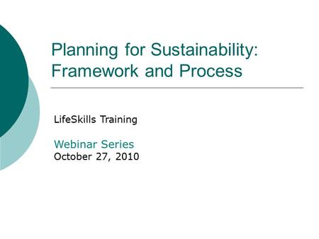 Planning for Sustainability: Framework and Process LifeSkills Training Webinar Series October 27, 2010.