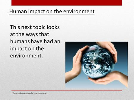 Human impact on the environment This next topic looks at the ways that humans have had an impact on the environment.
