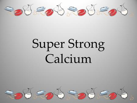 Super Strong Calcium. Calcium Is Necessary For Strong Bones !