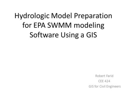 Hydrologic Model Preparation for EPA SWMM modeling Software Using a GIS Robert Farid CEE 424 GIS for Civil Engineers.