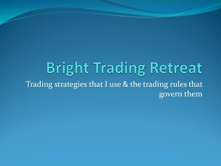 Trading strategies that I use & the trading rules that govern them.