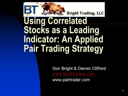1 Using Correlated Stocks as a Leading Indicator: An Applied Pair Trading Strategy Don Bright & Darren Clifford www.stocktrading.com www.stocktrading.com.