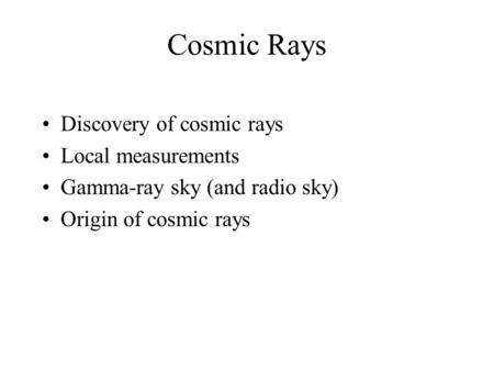 Cosmic Rays Discovery of cosmic rays Local measurements Gamma-ray sky (and radio sky) Origin of cosmic rays.