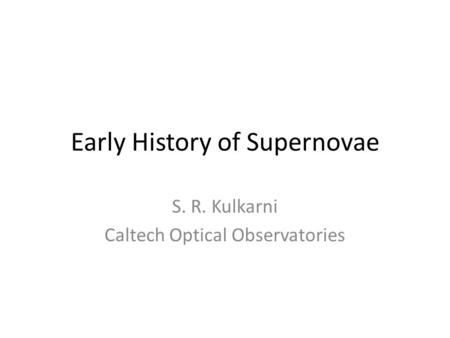 Early History of Supernovae S. R. Kulkarni Caltech Optical Observatories.