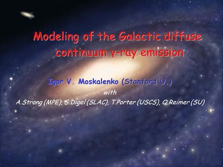 Igor V. Moskalenko (Stanford U.) with A.Strong (MPE), S.Digel (SLAC), T.Porter (USCS), O.Reimer (SU) Modeling of the Galactic diffuse continuum γ-ray emission.