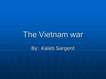 "The Vietnam war By: Kaleb Sargent. The beginning Vietnam was controlled by the French, but as the spread of communism occurred better known as ""The Red."