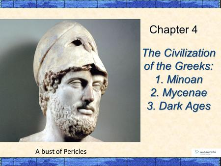 The Civilization of the Greeks: 1. Minoan 2. Mycenae 3. Dark Ages Chapter 4 A bust of Pericles.