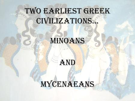 Two earliest Greek civilizations… Minoans And Mycenaeans.