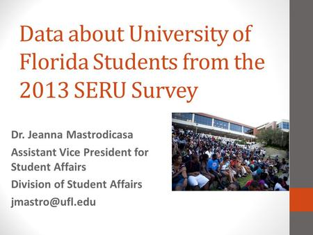 Data about University of Florida Students from the 2013 SERU Survey Dr. Jeanna Mastrodicasa Assistant Vice President for Student Affairs Division of Student.