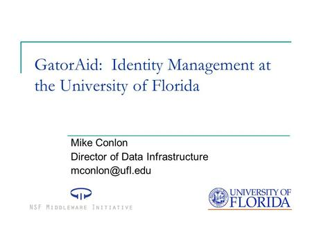 GatorAid: Identity Management at the University of Florida Mike Conlon Director of Data Infrastructure