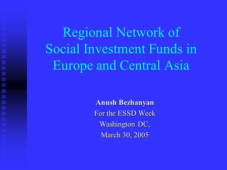 Regional Network of Social Investment Funds in Europe and Central Asia Anush Bezhanyan For the ESSD Week Washington DC, March 30, 2005.