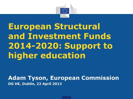 European Structural and Investment Funds 2014-2020: Support to higher education Adam Tyson, European Commission DG HE, Dublin, 22 April 2013.