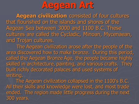 Aegean Art Aegean civilization consisted of four cultures that flourished on the islands and shores of the Aegean Sea between 3000 and 1100 B.C. These.