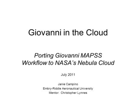Giovanni in the Cloud Porting Giovanni MAPSS Workflow to NASA's Nebula Cloud July 2011 Janie Campino Embry-Riddle Aeronautical University Mentor: Christopher.