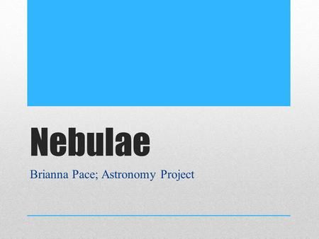 Nebulae Brianna Pace; Astronomy Project. Nebulae Definition Cosmic cloud of gas and dust floating in space Basic building blocks of the universe – contains.
