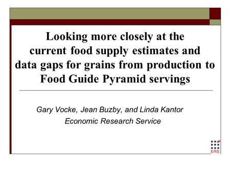 Looking more closely at the current food supply estimates and data gaps for grains from production to Food Guide Pyramid servings Gary Vocke, Jean Buzby,