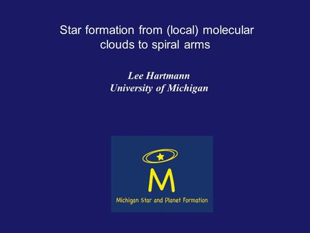 Star formation from (local) molecular clouds to spiral arms Lee Hartmann University of Michigan.