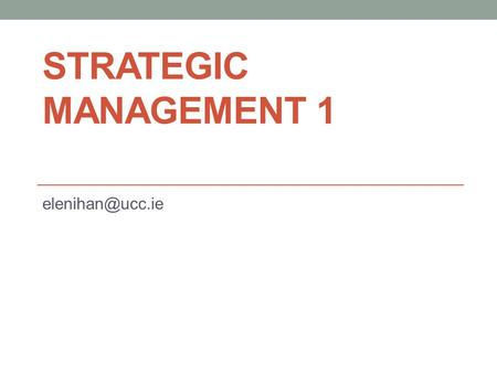 STRATEGIC MANAGEMENT 1 elenihan@ucc.ie.